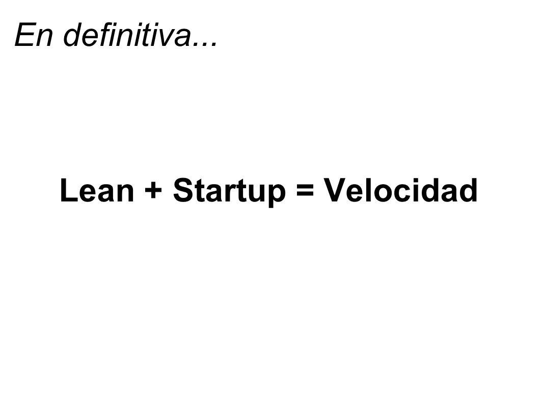 En definitiva... Lean + Startup = Velocidad