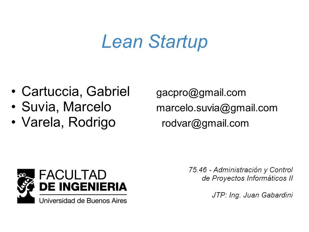 Lean Startup Cartuccia, Gabriel gacpro@gmail.com Suvia, Marcelo marcelo.suvia@gmail.com Varela, Rodrigo rodvar@gmail.com 75.46 - Administración y Cont