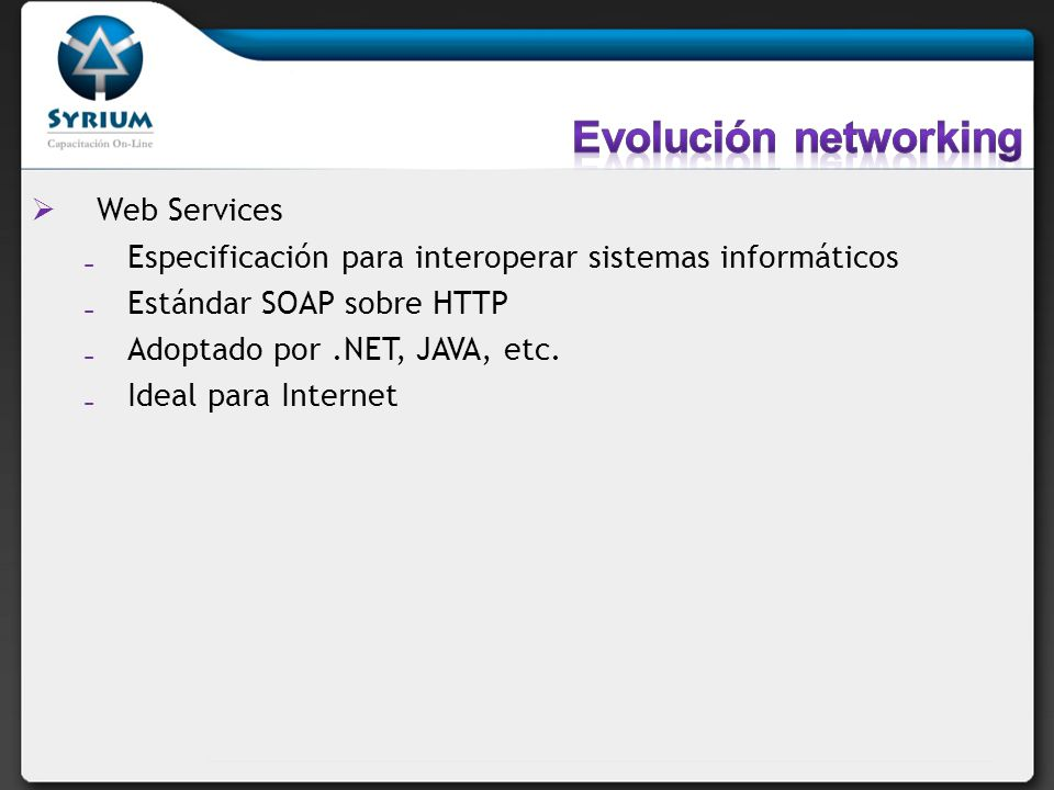 Web Services Especificación para interoperar sistemas informáticos Estándar SOAP sobre HTTP Adoptado por.NET, JAVA, etc. Ideal para Internet