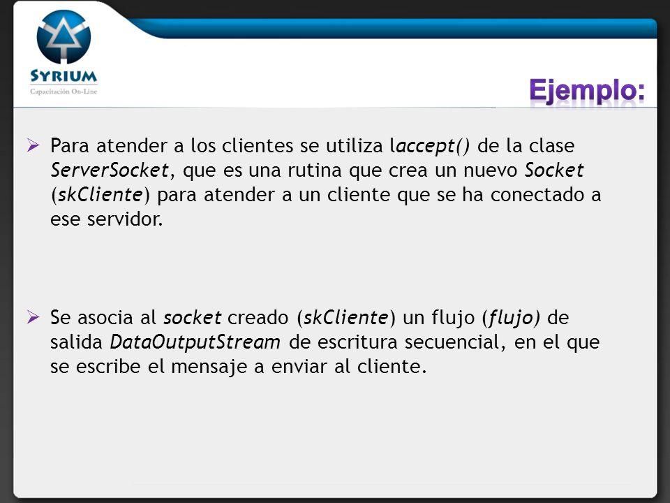 Para atender a los clientes se utiliza laccept() de la clase ServerSocket, que es una rutina que crea un nuevo Socket (skCliente) para atender a un cl