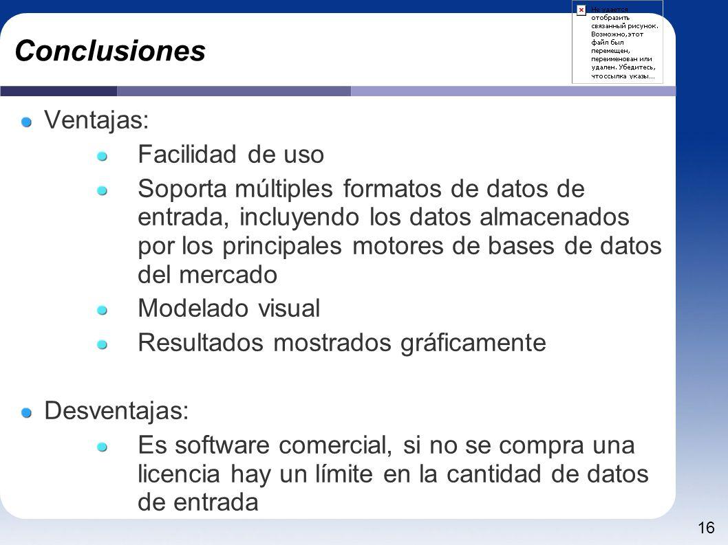 16 Conclusiones Ventajas: Facilidad de uso Soporta múltiples formatos de datos de entrada, incluyendo los datos almacenados por los principales motores de bases de datos del mercado Modelado visual Resultados mostrados gráficamente Desventajas: Es software comercial, si no se compra una licencia hay un límite en la cantidad de datos de entrada