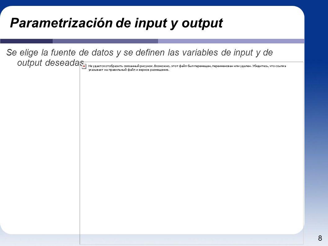 8 Parametrización de input y output Se elige la fuente de datos y se definen las variables de input y de output deseadas.