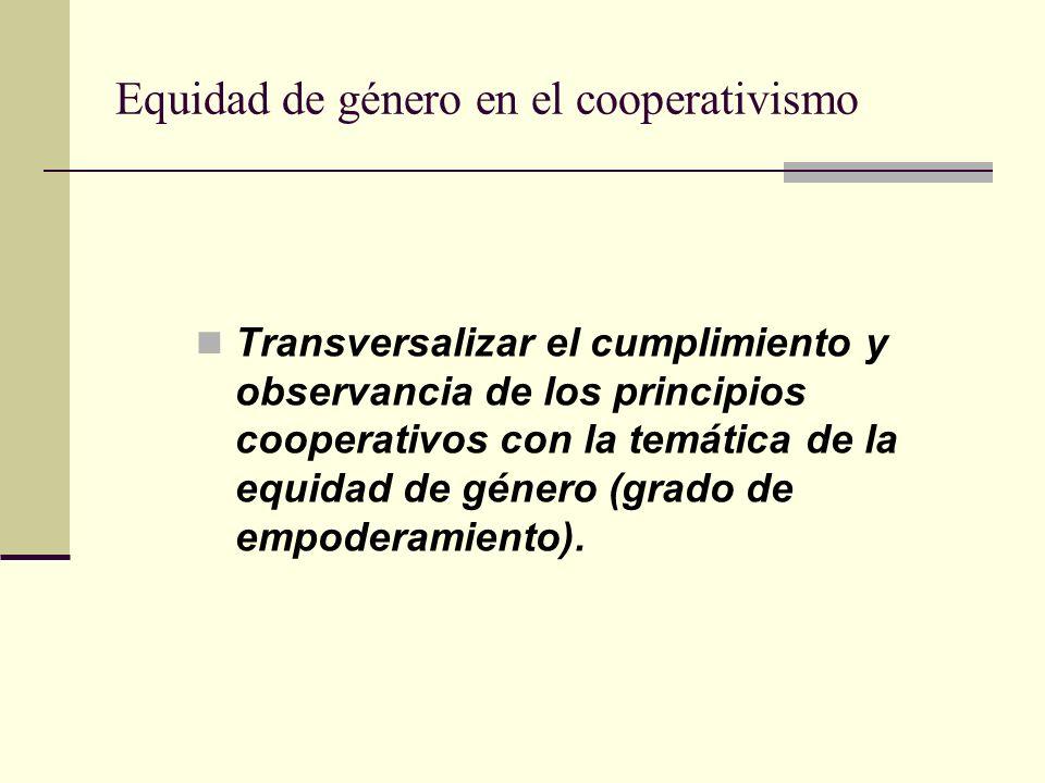 Equidad de género en el cooperativismo Transversalizar el cumplimiento y observancia de los principios cooperativos con la temática de la equidad de género (grado de empoderamiento).