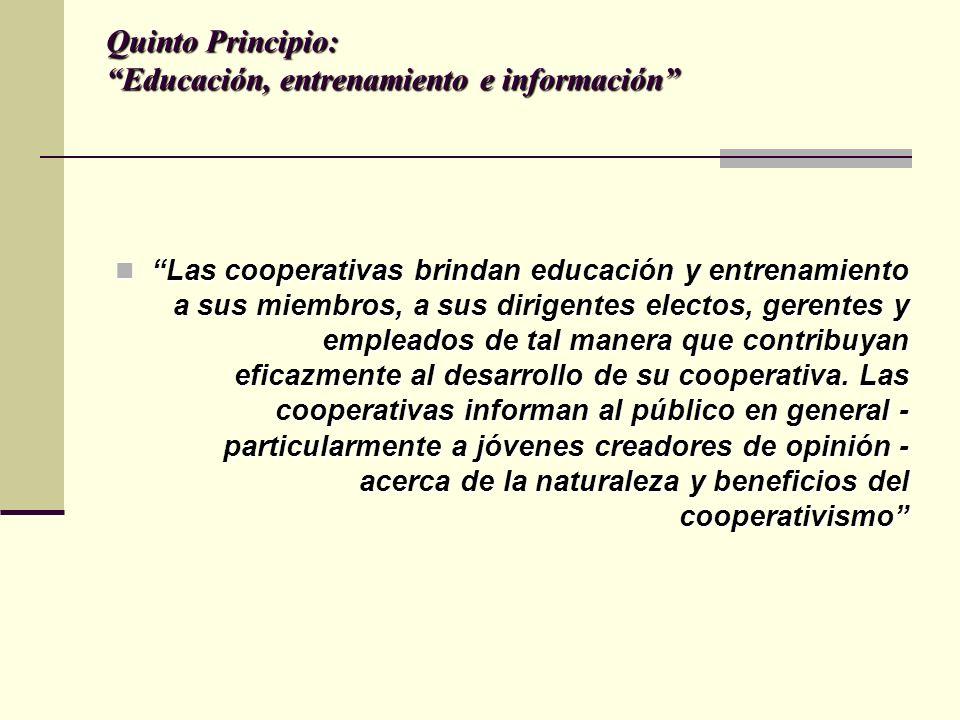 Quinto Principio: Educación, entrenamiento e información Las cooperativas brindan educación y entrenamiento a sus miembros, a sus dirigentes electos, gerentes y empleados de tal manera que contribuyan eficazmente al desarrollo de su cooperativa.