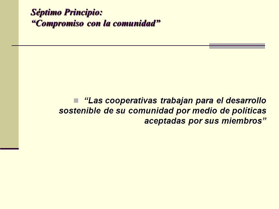 Séptimo Principio: Compromiso con la comunidad Las cooperativas trabajan para el desarrollo sostenible de su comunidad por medio de políticas aceptadas por sus miembros Las cooperativas trabajan para el desarrollo sostenible de su comunidad por medio de políticas aceptadas por sus miembros