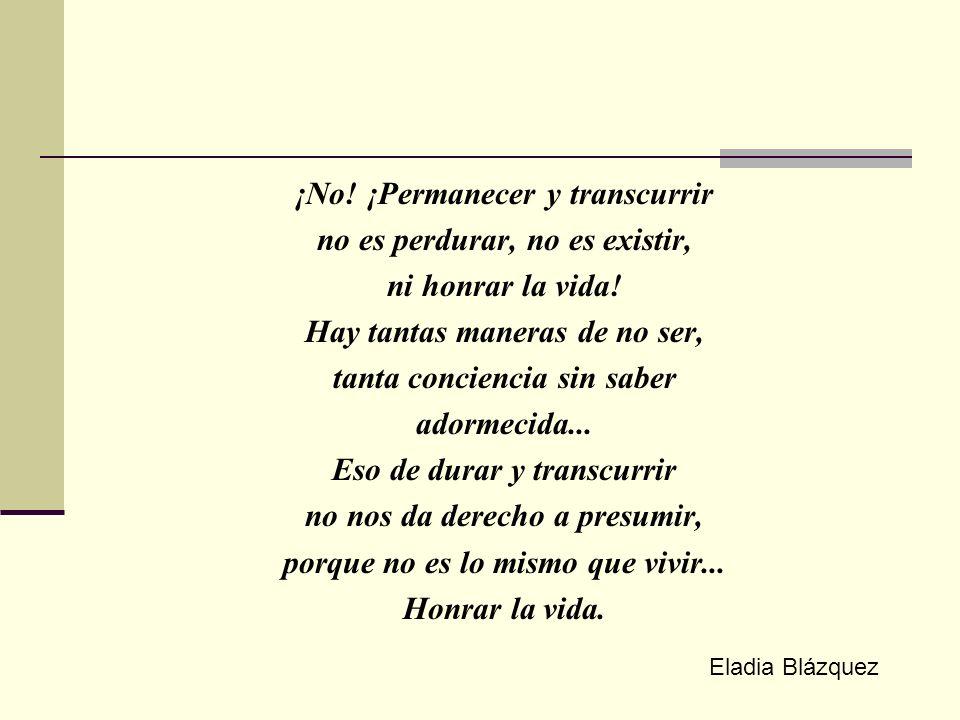 ¡No.¡Permanecer y transcurrir no es perdurar, no es existir, ni honrar la vida.