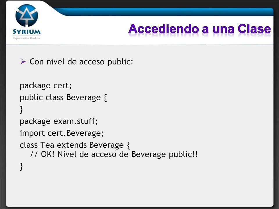 Con nivel de acceso public: package cert; public class Beverage { } package exam.stuff; import cert.Beverage; class Tea extends Beverage { // OK! Nive
