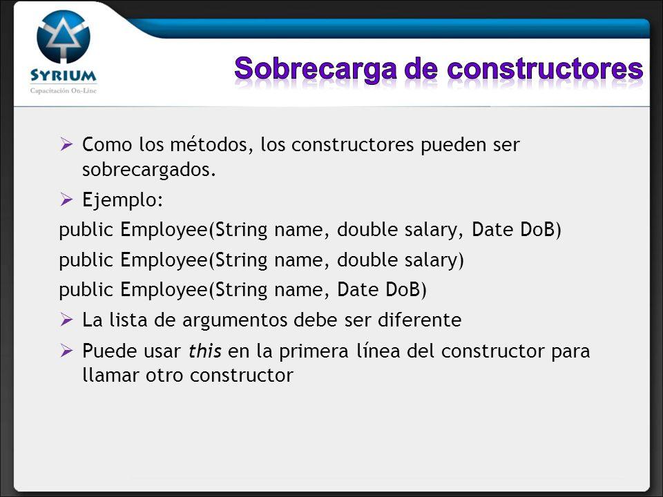 Como los métodos, los constructores pueden ser sobrecargados. Ejemplo: public Employee(String name, double salary, Date DoB) public Employee(String na