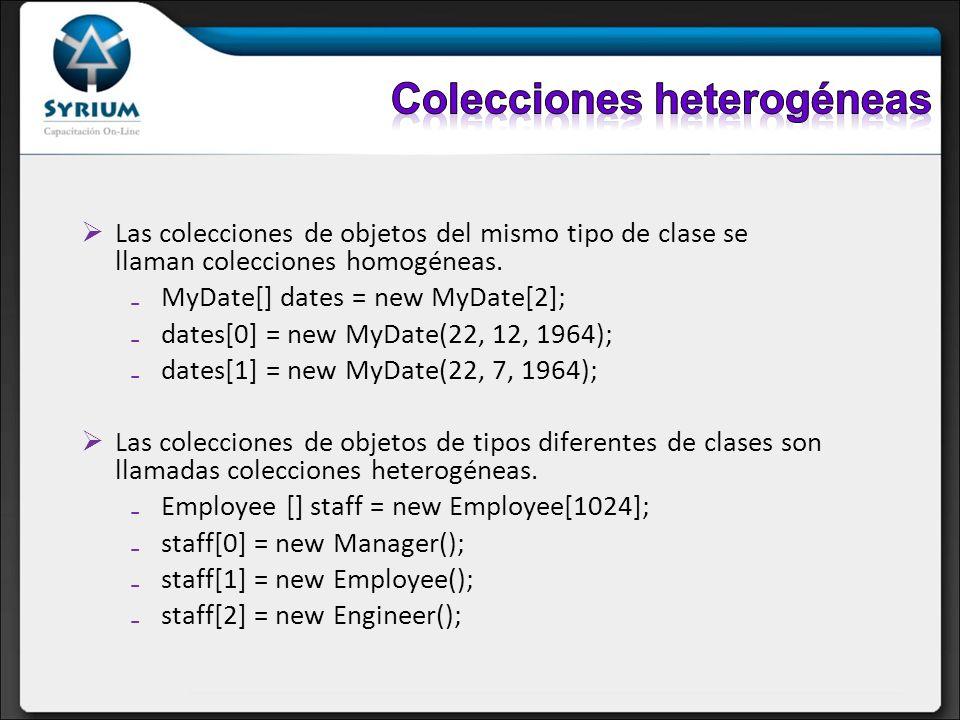 Las colecciones de objetos del mismo tipo de clase se llaman colecciones homogéneas. MyDate[] dates = new MyDate[2]; dates[0] = new MyDate(22, 12, 196
