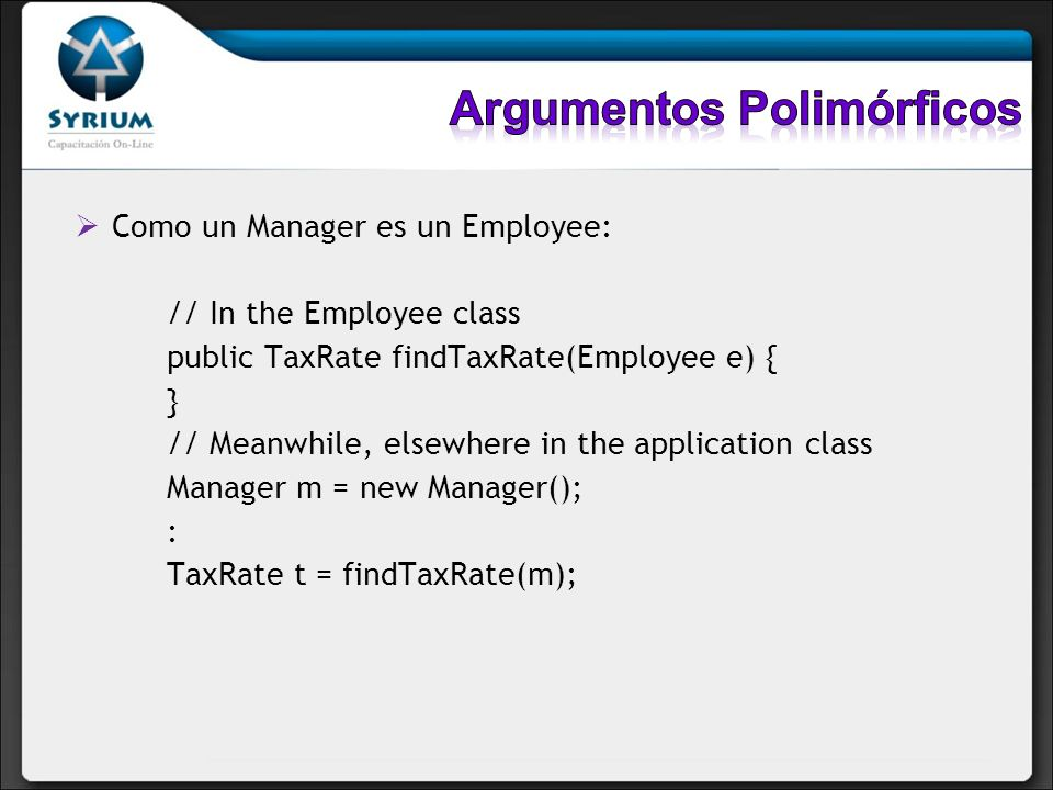 Como un Manager es un Employee: // In the Employee class public TaxRate findTaxRate(Employee e) { } // Meanwhile, elsewhere in the application class M