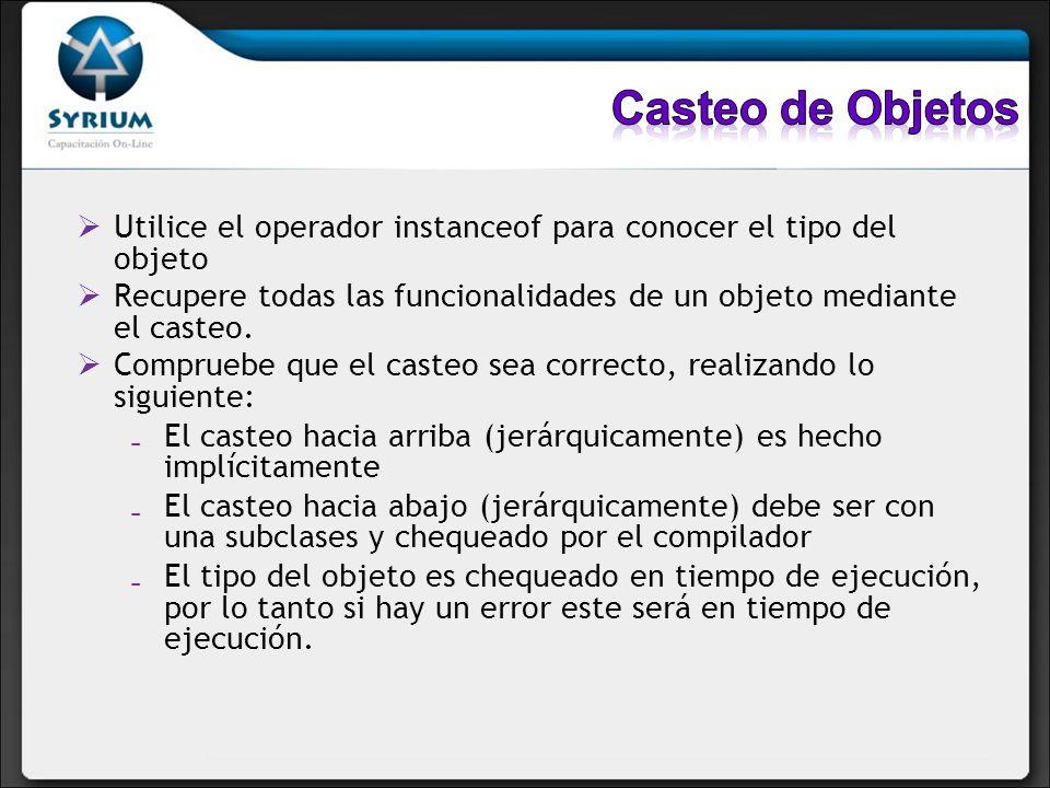Utilice el operador instanceof para conocer el tipo del objeto Recupere todas las funcionalidades de un objeto mediante el casteo. Compruebe que el ca