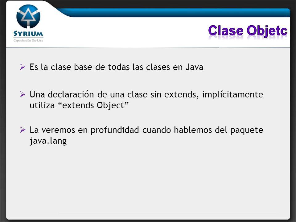 Es la clase base de todas las clases en Java Una declaración de una clase sin extends, implícitamente utiliza extends Object La veremos en profundidad