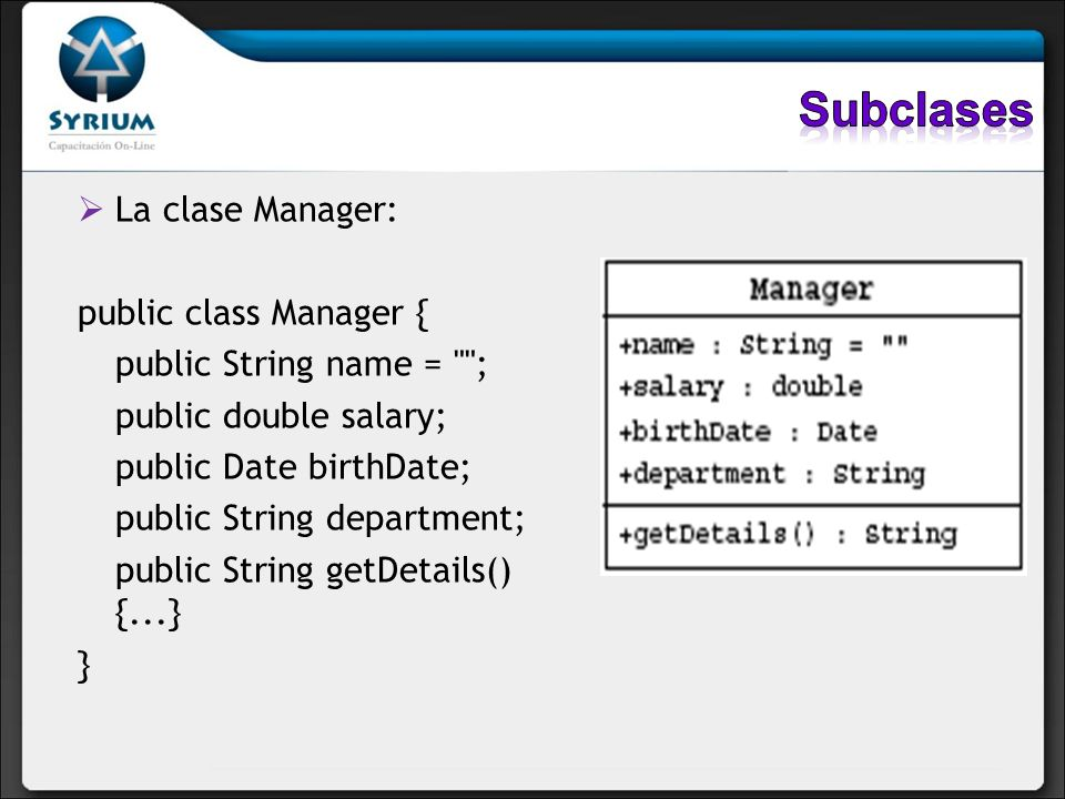 public class Employee { public String name = ; public double salary; public Date birthDate; public String getDetails() {...} } public class Manager extends Employee { public String department; }