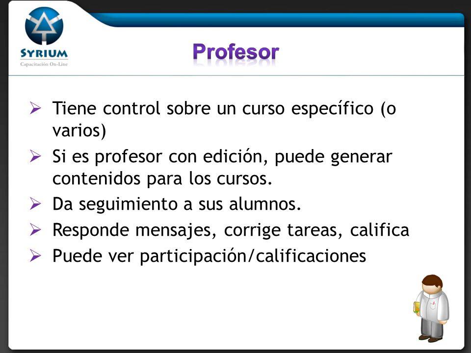 Tiene control sobre un curso específico (o varios) Si es profesor con edición, puede generar contenidos para los cursos. Da seguimiento a sus alumnos.