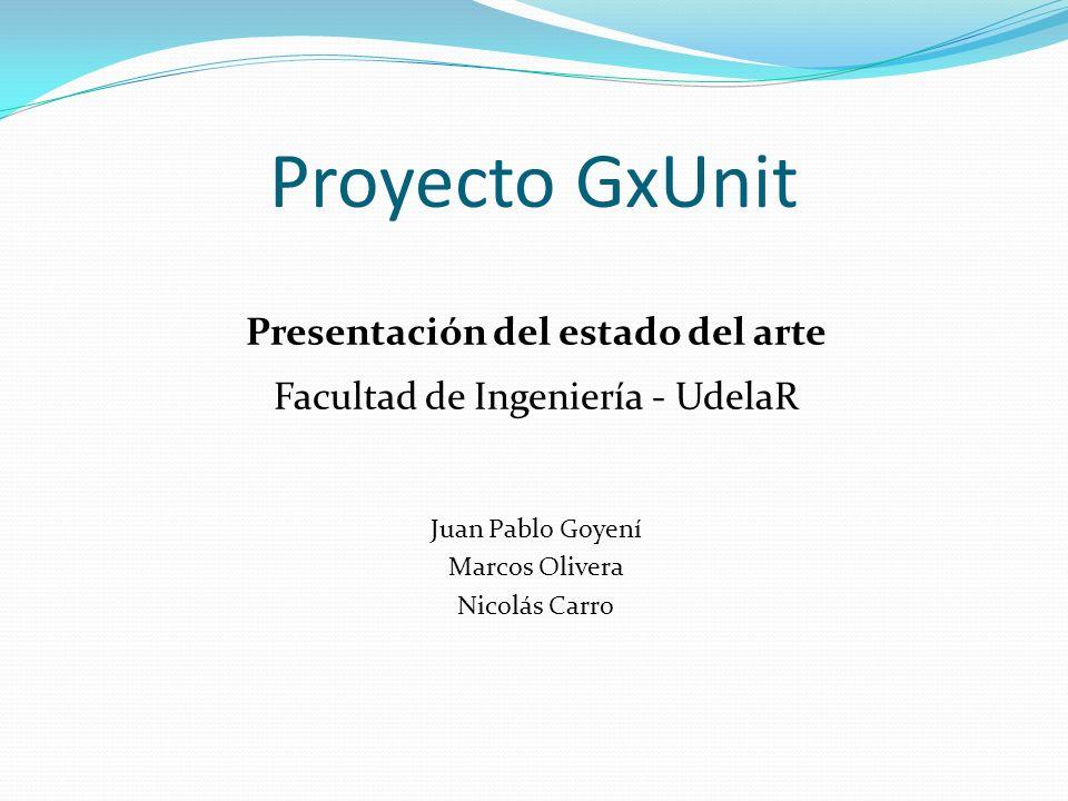 Proyecto GxUnit Presentación del estado del arte Facultad de Ingeniería - UdelaR Juan Pablo Goyení Marcos Olivera Nicolás Carro