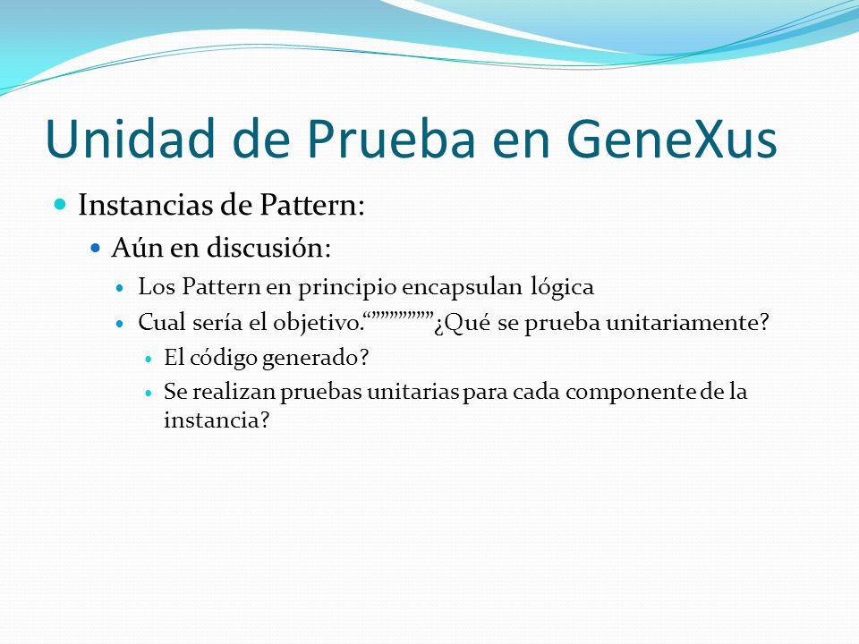 Unidad de Prueba en GeneXus Instancias de Pattern: Aún en discusión: Los Pattern en principio encapsulan lógica Cual sería el objetivo.¿Qué se prueba