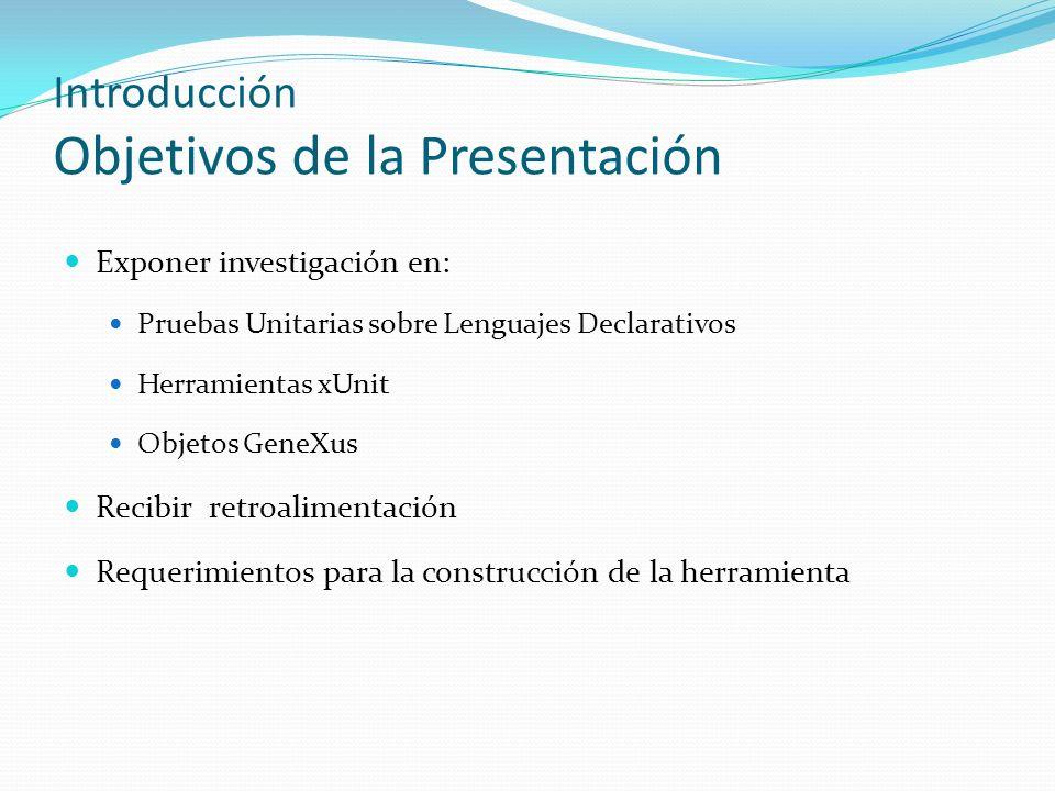 Introducción Objetivos de la Presentación Exponer investigación en: Pruebas Unitarias sobre Lenguajes Declarativos Herramientas xUnit Objetos GeneXus