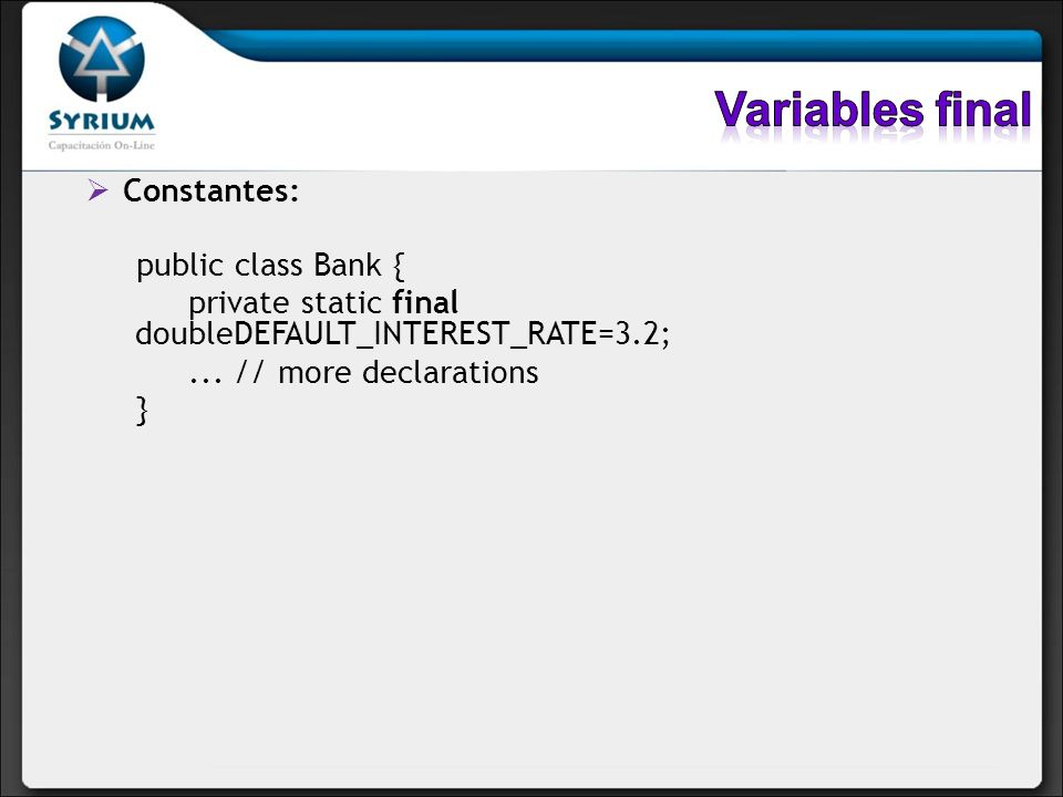 Constantes: public class Bank { private static final doubleDEFAULT_INTEREST_RATE=3.2;... // more declarations }