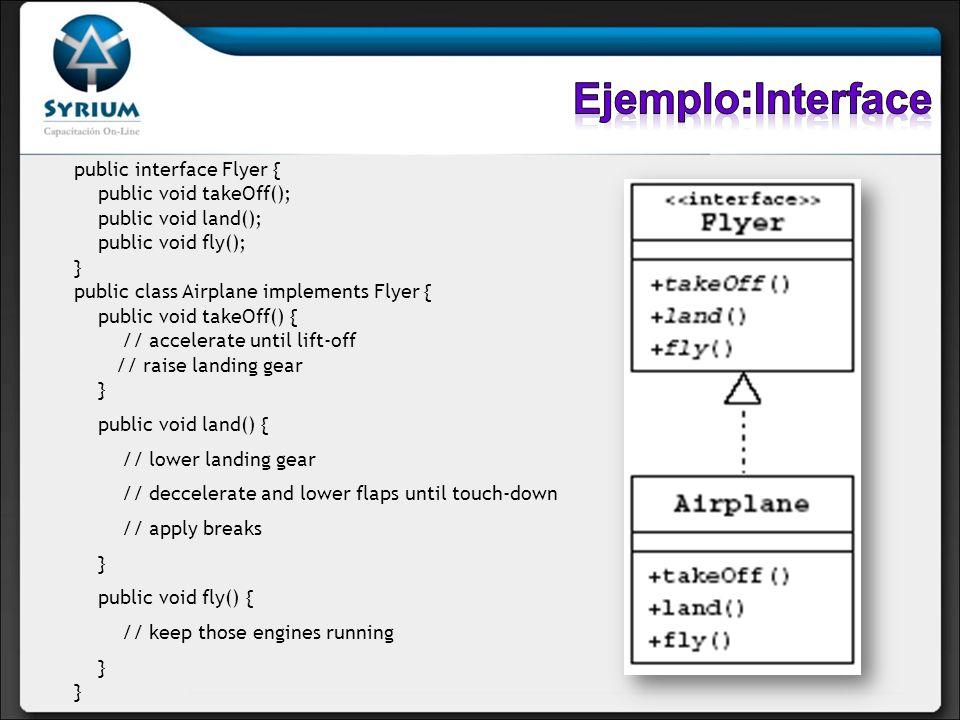 public interface Flyer { public void takeOff(); public void land(); public void fly(); } public class Airplane implements Flyer { public void takeOff(