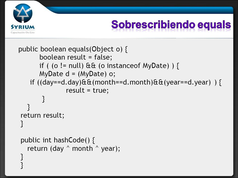 public boolean equals(Object o) { boolean result = false; if ( (o != null) && (o instanceof MyDate) ) { MyDate d = (MyDate) o; if ((day==d.day)&&(mont