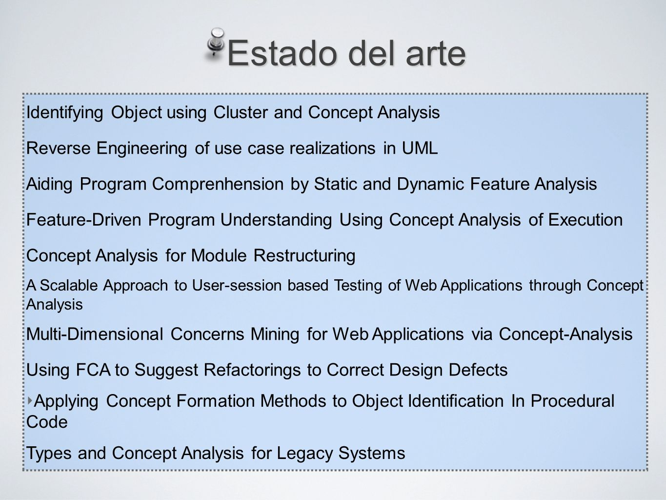 Estado del arte Identifying Object using Cluster and Concept Analysis Reverse Engineering of use case realizations in UML Aiding Program Comprenhension by Static and Dynamic Feature Analysis Feature-Driven Program Understanding Using Concept Analysis of Execution Concept Analysis for Module Restructuring A Scalable Approach to User-session based Testing of Web Applications through Concept Analysis Multi-Dimensional Concerns Mining for Web Applications via Concept-Analysis Using FCA to Suggest Refactorings to Correct Design Defects Applying Concept Formation Methods to Object Identication In Procedural Code Types and Concept Analysis for Legacy Systems