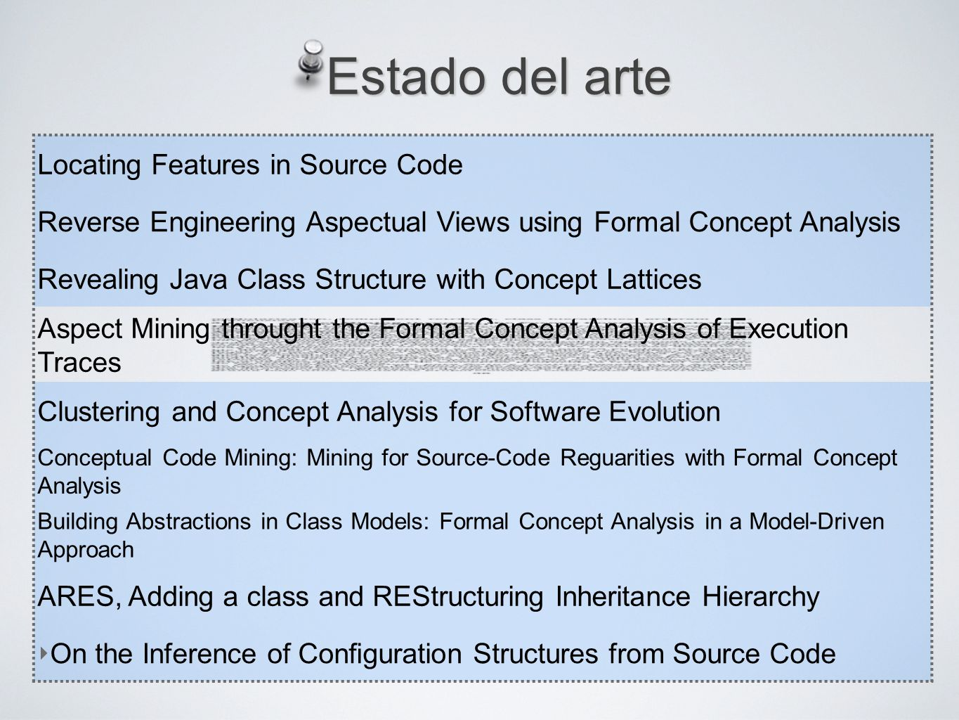 Estado del arte Locating Features in Source Code Reverse Engineering Aspectual Views using Formal Concept Analysis Revealing Java Class Structure with Concept Lattices Aspect Mining throught the Formal Concept Analysis of Execution Traces Clustering and Concept Analysis for Software Evolution Conceptual Code Mining: Mining for Source-Code Reguarities with Formal Concept Analysis Building Abstractions in Class Models: Formal Concept Analysis in a Model-Driven Approach ARES, Adding a class and REStructuring Inheritance Hierarchy On the Inference of Conguration Structures from Source Code