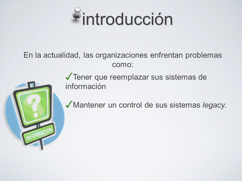 introducción Tener que reemplazar sus sistemas de información Mantener un control de sus sistemas legacy.