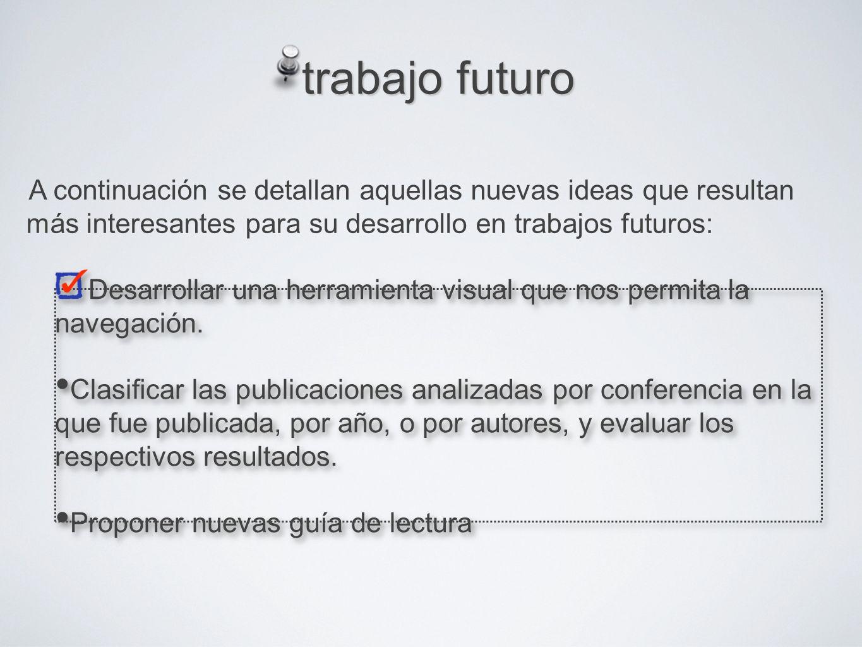 trabajo futuro A continuación se detallan aquellas nuevas ideas que resultan más interesantes para su desarrollo en trabajos futuros: Desarrollar una herramienta visual que nos permita la navegación.