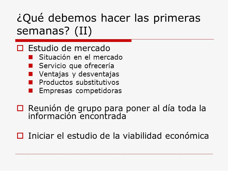 ¿Qué debemos hacer las primeras semanas? (II) Estudio de mercado Situación en el mercado Servicio que ofrecería Ventajas y desventajas Productos subst