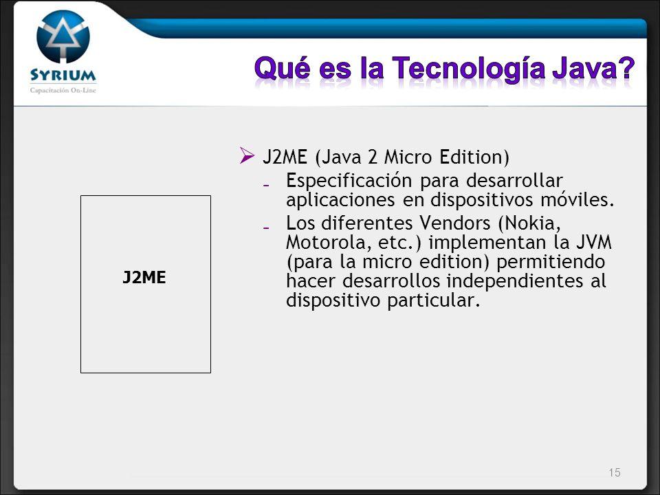 J2ME (Java 2 Micro Edition) Especificación para desarrollar aplicaciones en dispositivos móviles. Los diferentes Vendors (Nokia, Motorola, etc.) imple