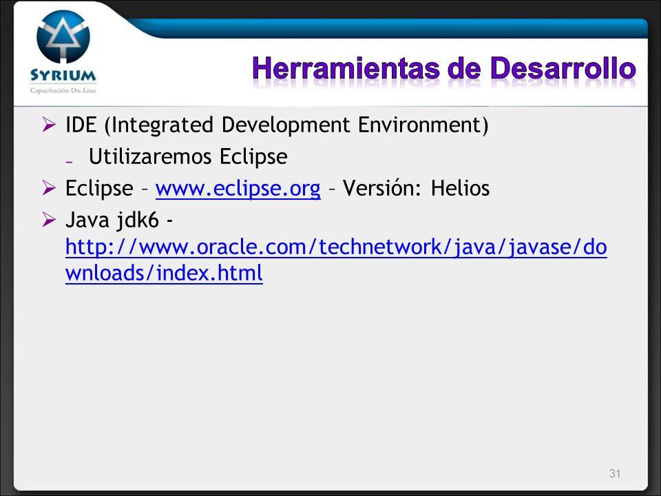 IDE (Integrated Development Environment) Utilizaremos Eclipse Eclipse – www.eclipse.org – Versión: Helioswww.eclipse.org Java jdk6 - http://www.oracle