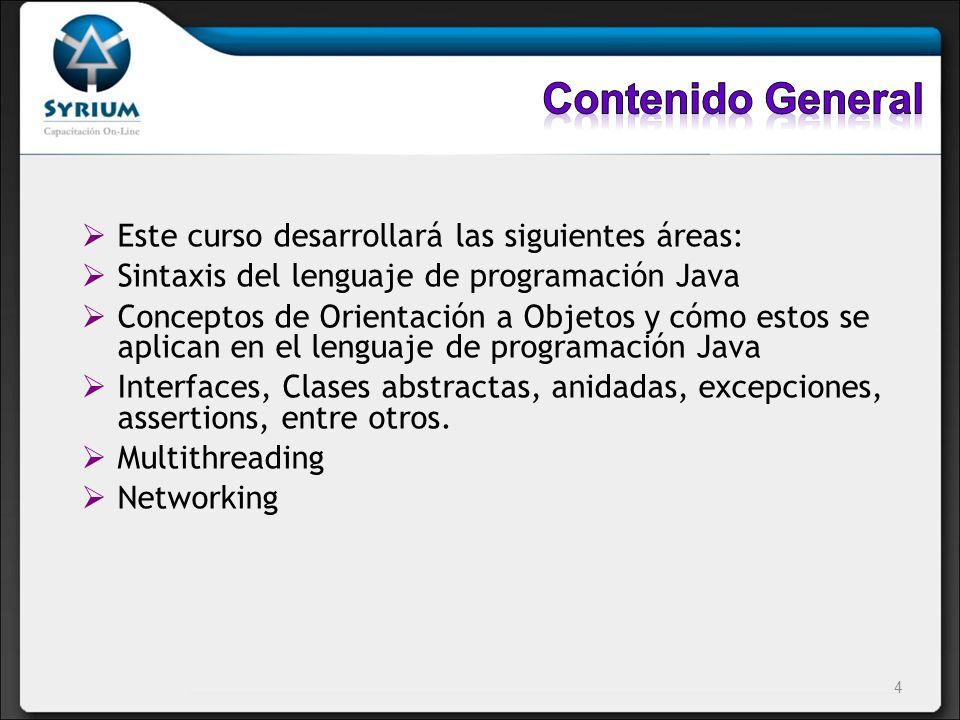 Este curso desarrollará las siguientes áreas: Sintaxis del lenguaje de programación Java Conceptos de Orientación a Objetos y cómo estos se aplican en