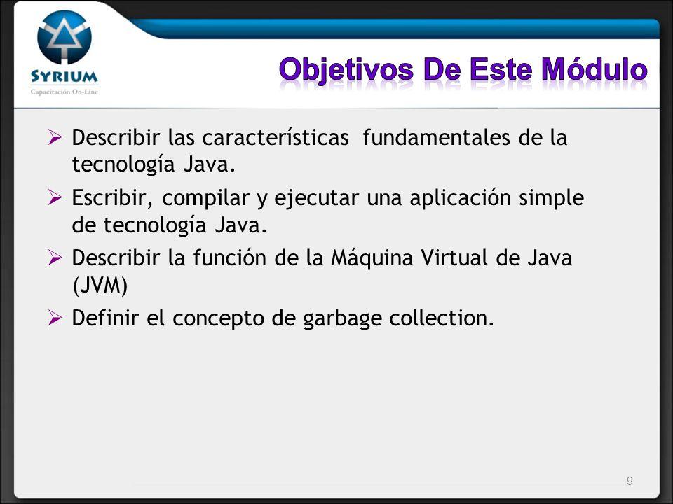 Describir las características fundamentales de la tecnología Java. Escribir, compilar y ejecutar una aplicación simple de tecnología Java. Describir l