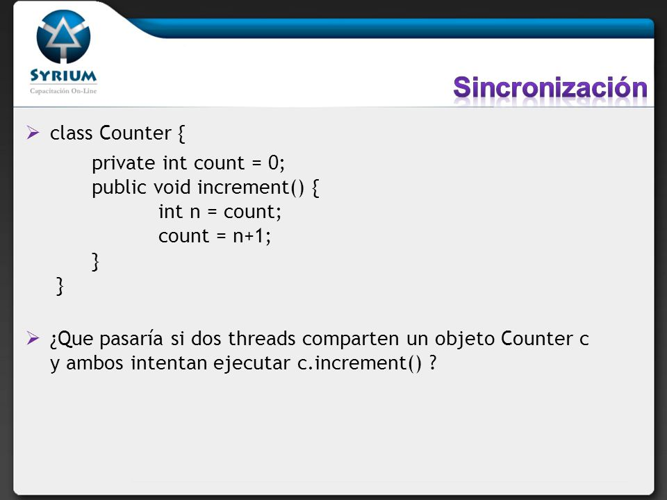 class Counter { private int count = 0; public void increment() { int n = count; count = n+1; } } ¿Que pasaría si dos threads comparten un objeto Count