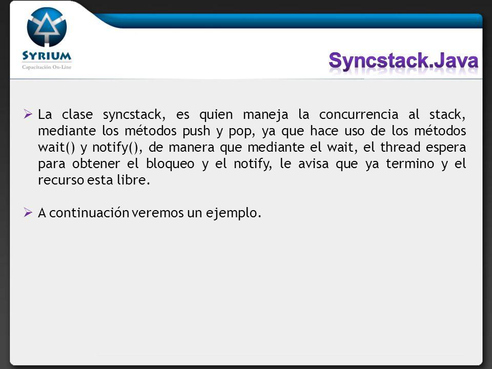 La clase syncstack, es quien maneja la concurrencia al stack, mediante los métodos push y pop, ya que hace uso de los métodos wait() y notify(), de ma