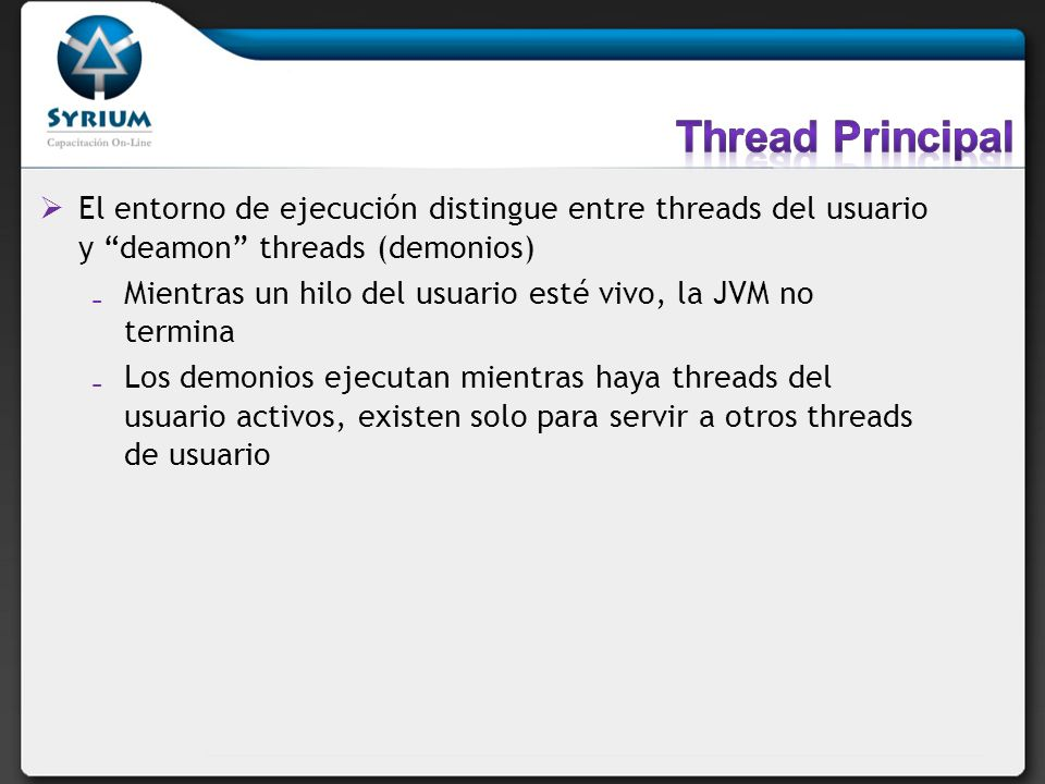 El entorno de ejecución distingue entre threads del usuario y deamon threads (demonios) Mientras un hilo del usuario esté vivo, la JVM no termina Los