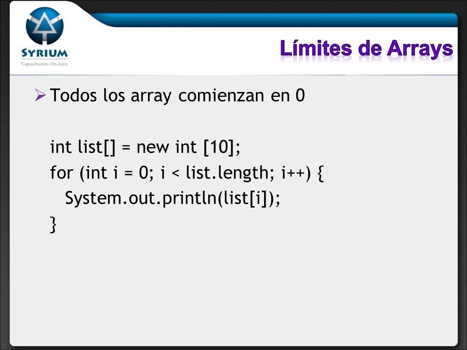 Todos los array comienzan en 0 int list[] = new int [10]; for (int i = 0; i < list.length; i++) { System.out.println(list[i]); }