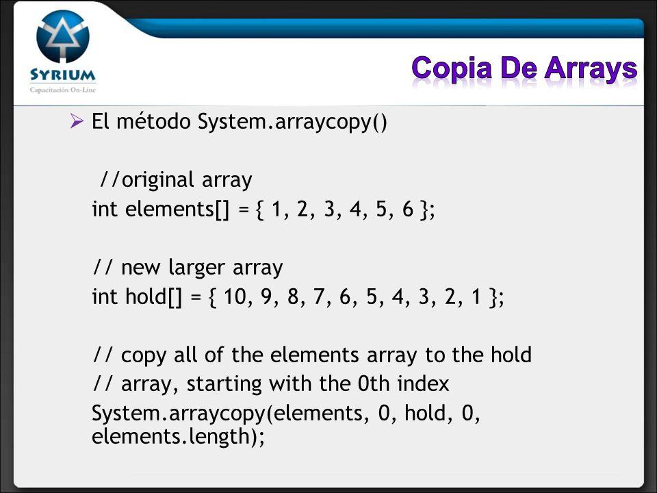 El método System.arraycopy() //original array int elements[] = { 1, 2, 3, 4, 5, 6 }; // new larger array int hold[] = { 10, 9, 8, 7, 6, 5, 4, 3, 2, 1