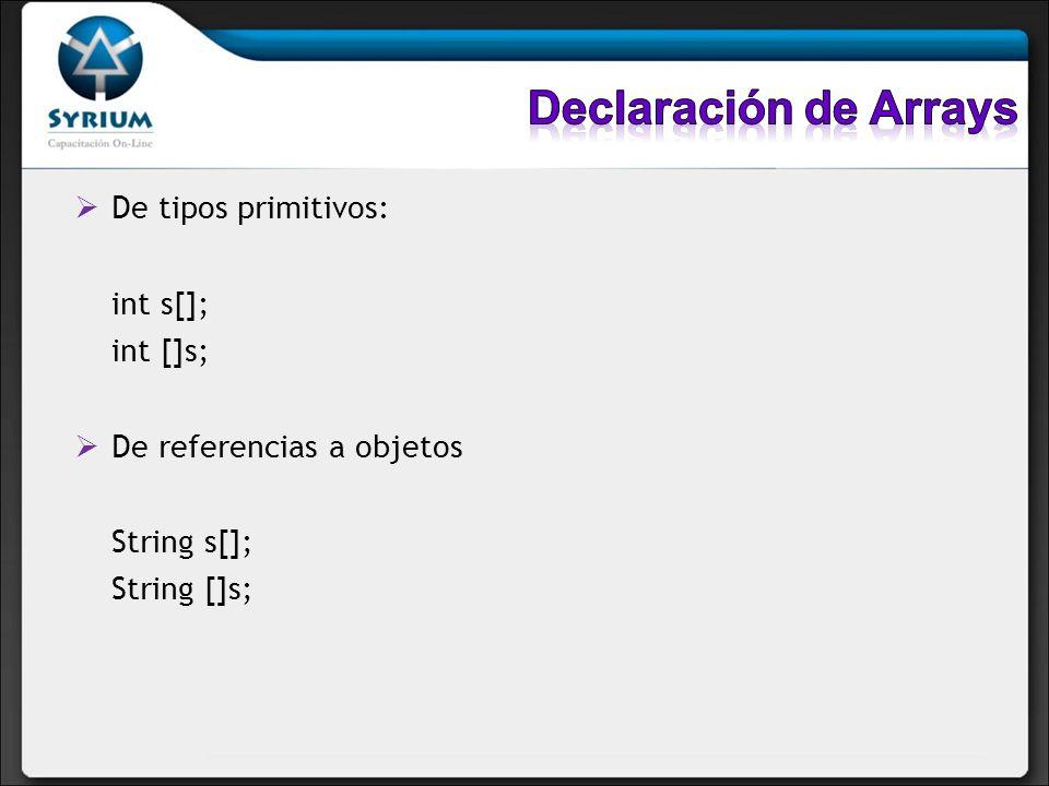 De tipos primitivos: int s[]; int []s; De referencias a objetos String s[]; String []s;