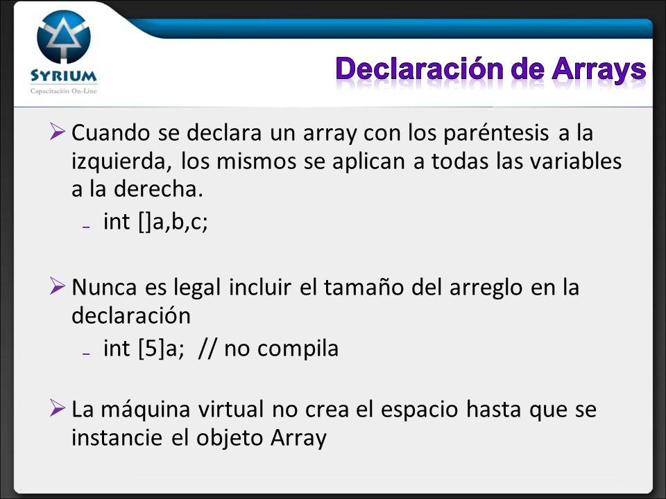 Cuando se declara un array con los paréntesis a la izquierda, los mismos se aplican a todas las variables a la derecha. int []a,b,c; Nunca es legal in