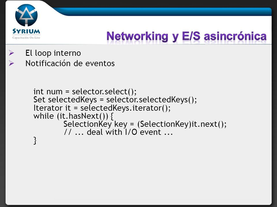 El loop interno Notificación de eventos int num = selector.select(); Set selectedKeys = selector.selectedKeys(); Iterator it = selectedKeys.iterator(); while (it.hasNext()) { SelectionKey key = (SelectionKey)it.next(); //...