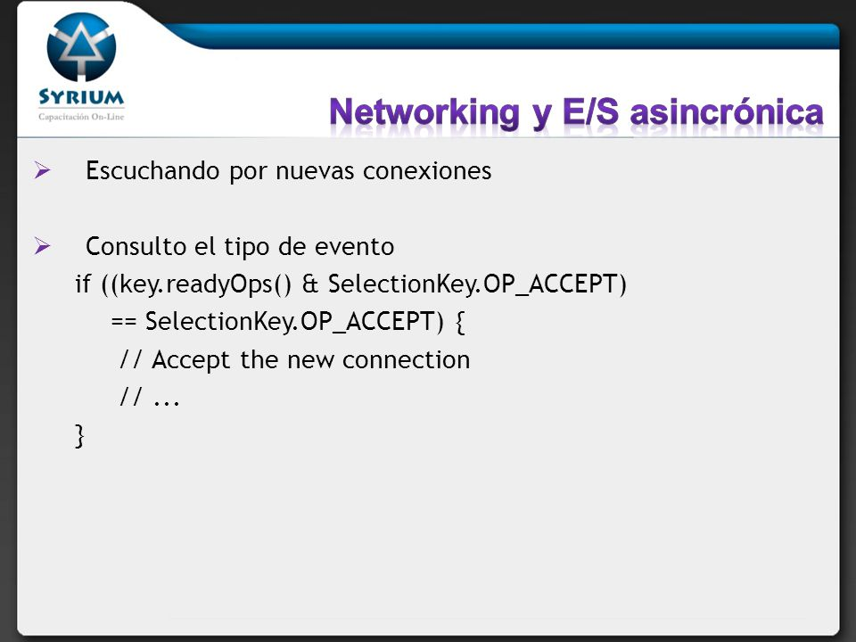 Escuchando por nuevas conexiones Consulto el tipo de evento if ((key.readyOps() & SelectionKey.OP_ACCEPT) == SelectionKey.OP_ACCEPT) { // Accept the new connection //...