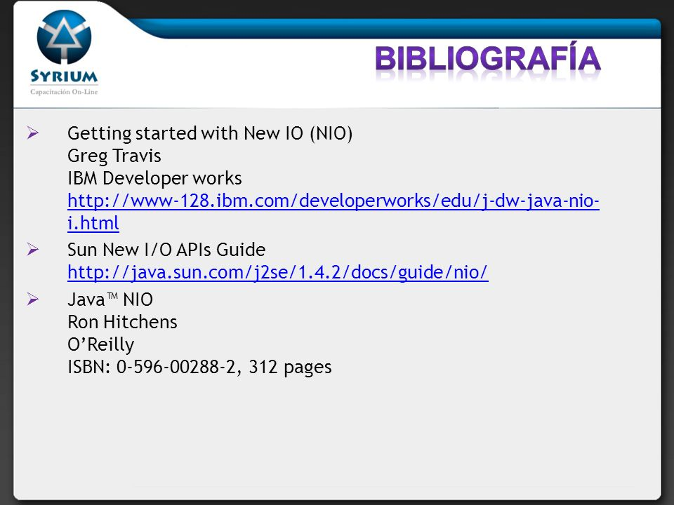 Getting started with New IO (NIO) Greg Travis IBM Developer works http://www-128.ibm.com/developerworks/edu/j-dw-java-nio- i.html http://www-128.ibm.com/developerworks/edu/j-dw-java-nio- i.html Sun New I/O APIs Guide http://java.sun.com/j2se/1.4.2/docs/guide/nio/ http://java.sun.com/j2se/1.4.2/docs/guide/nio/ Java NIO Ron Hitchens OReilly ISBN: 0-596-00288-2, 312 pages