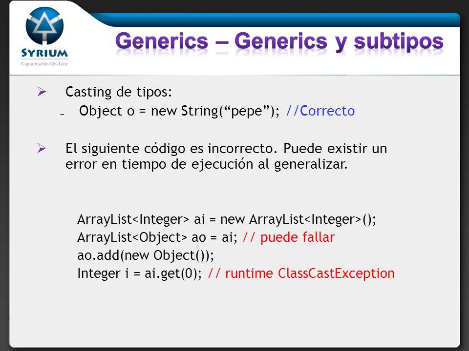 Casting de tipos: Object o = new String(pepe); //Correcto El siguiente código es incorrecto. Puede existir un error en tiempo de ejecución al generali