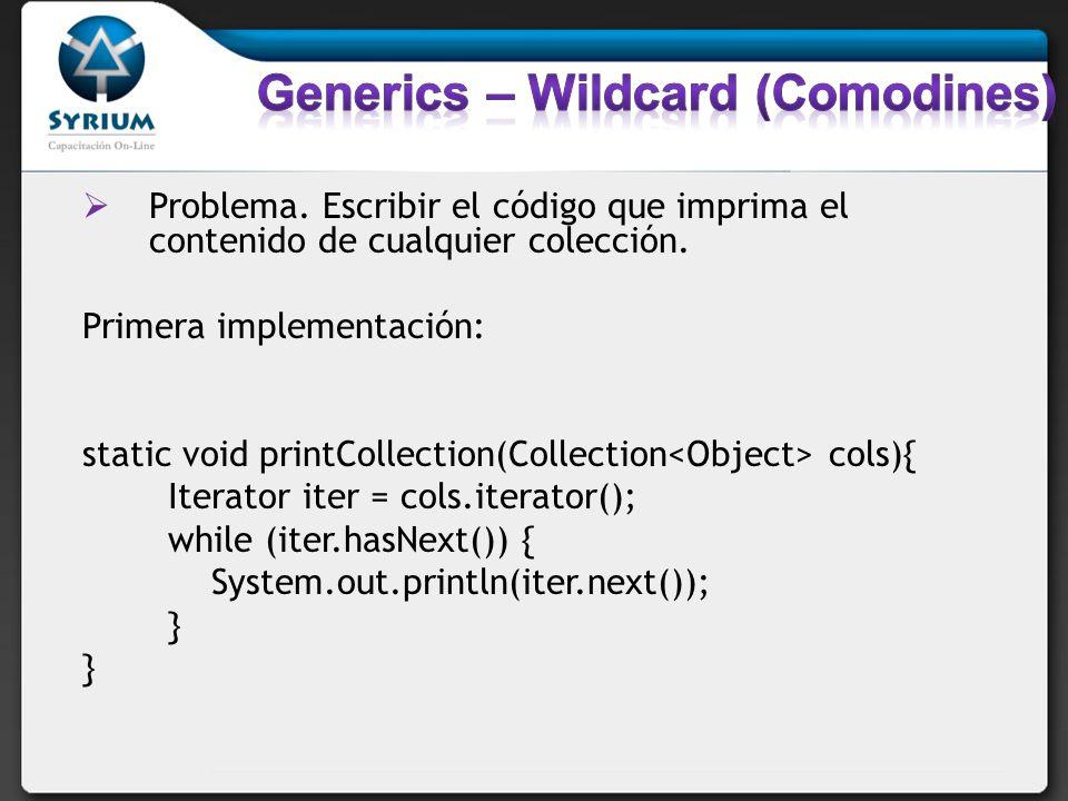 Problema. Escribir el código que imprima el contenido de cualquier colección. Primera implementación: static void printCollection(Collection cols){ It