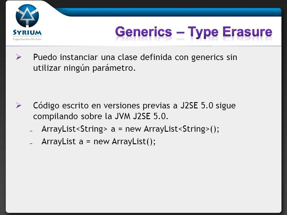 Puedo instanciar una clase definida con generics sin utilizar ningún parámetro. Código escrito en versiones previas a J2SE 5.0 sigue compilando sobre
