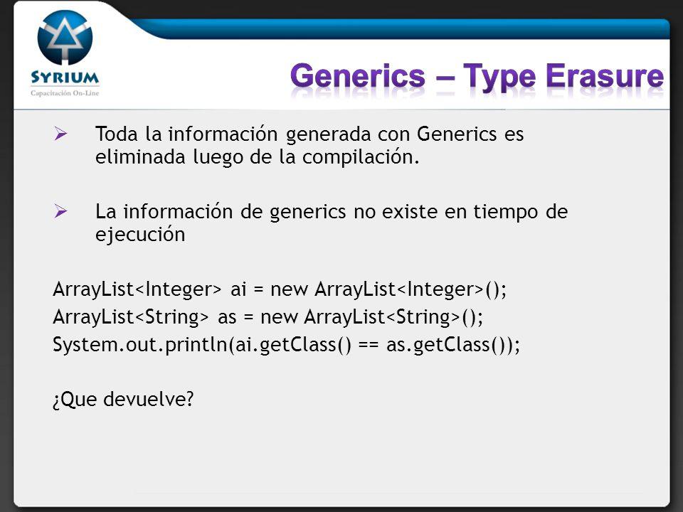 Toda la información generada con Generics es eliminada luego de la compilación. La información de generics no existe en tiempo de ejecución ArrayList