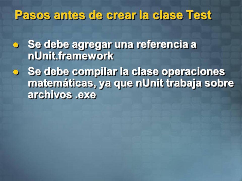 Crear la clase TestOperacionesMatemáticas using System; using System.Collections.Generic; using System.Text; namespace PruebasUnitarias { using NUnit.Framework; using NUnit.Framework; [TestFixture()] //Este atributo indica que es una clase de prueba [TestFixture()] //Este atributo indica que es una clase de prueba public class TestOperacionesMatematicas public class TestOperacionesMatematicas { [Test()] //Este atributo indica que es un método de prueba [Test()] //Este atributo indica que es un método de prueba public void pruebaSuma() { public void pruebaSuma() { operacionesMatematicas op = new operacionesMatematicas(); operacionesMatematicas op = new operacionesMatematicas(); Assert.AreEqual(10, op.Suma(5, 5), Prueba suma 1 - 5+5=10 ); Assert.AreEqual(10, op.Suma(5, 5), Prueba suma 1 - 5+5=10 ); } [Test()] [Test()] public void pruebaResta() public void pruebaResta() { operacionesMatematicas op = new operacionesMatematicas(); operacionesMatematicas op = new operacionesMatematicas(); Assert.AreEqual(0, op.Resta(5, 5), Prueba resta 1 - 5-5=0 ); Assert.AreEqual(0, op.Resta(5, 5), Prueba resta 1 - 5-5=0 ); } // SIGUE // SIGUE using System; using System.Collections.Generic; using System.Text; namespace PruebasUnitarias { using NUnit.Framework; using NUnit.Framework; [TestFixture()] //Este atributo indica que es una clase de prueba [TestFixture()] //Este atributo indica que es una clase de prueba public class TestOperacionesMatematicas public class TestOperacionesMatematicas { [Test()] //Este atributo indica que es un método de prueba [Test()] //Este atributo indica que es un método de prueba public void pruebaSuma() { public void pruebaSuma() { operacionesMatematicas op = new operacionesMatematicas(); operacionesMatematicas op = new operacionesMatematicas(); Assert.AreEqual(10, op.Suma(5, 5), Prueba suma 1 - 5+5=10 ); Assert.AreEqual(10, op.Suma(5, 5), Prueba suma 1 - 5+5=10 ); } [Test()] [Test()] public void pruebaResta() public void pruebaResta() { operacionesMatematic