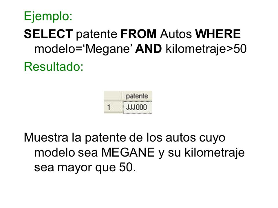 Ejemplo: SELECT patente FROM Autos WHERE modelo=Megane AND kilometraje>50 Resultado: Muestra la patente de los autos cuyo modelo sea MEGANE y su kilom