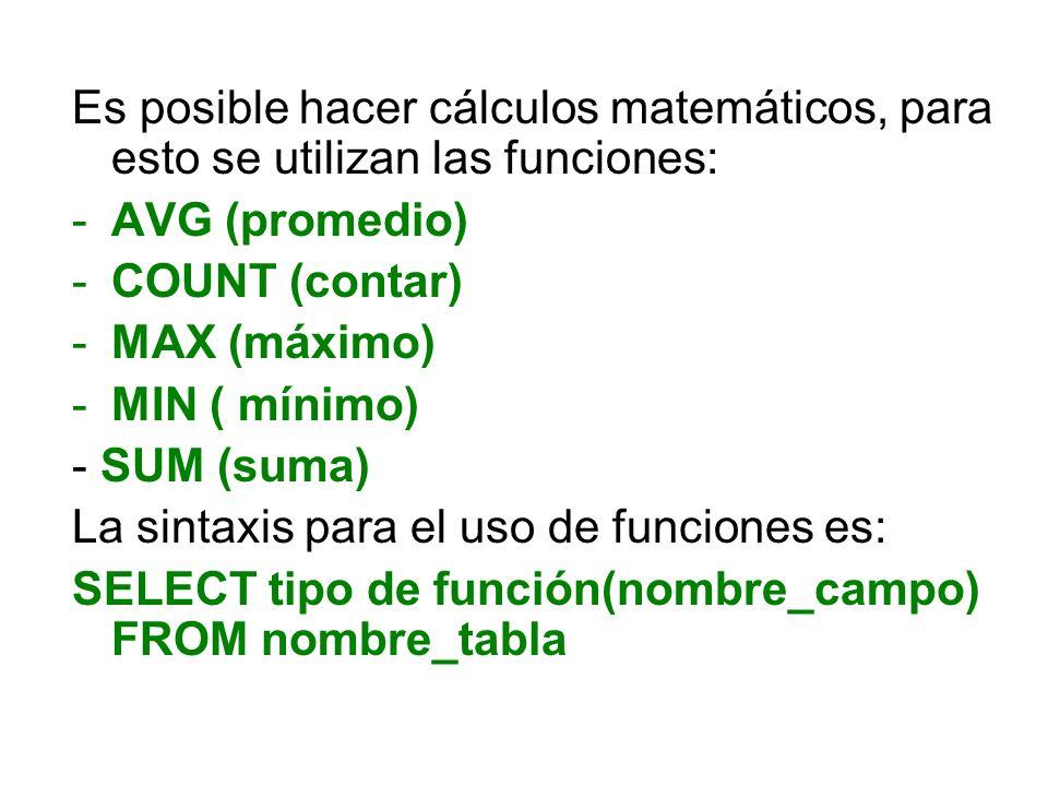 Es posible hacer cálculos matemáticos, para esto se utilizan las funciones: -AVG (promedio) -COUNT (contar) -MAX (máximo) -MIN ( mínimo) - SUM (suma)